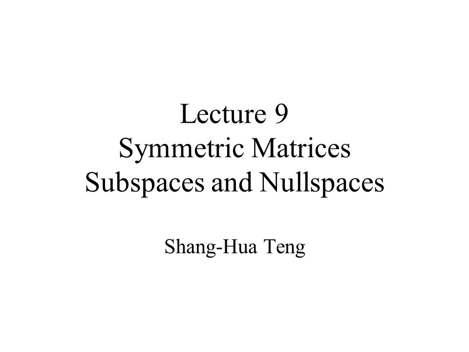 Lecture 9 Symmetric Matrices Subspaces and Nullspaces Shang-Hua Teng