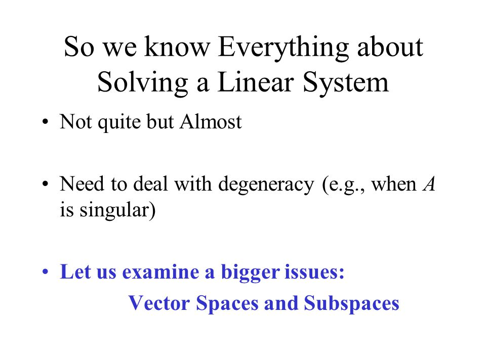 So we know Everything about Solving a Linear System Not quite but Almost Need to deal with degeneracy (e.g., when A is singular) Let us examine a bigger issues: Vector Spaces and Subspaces