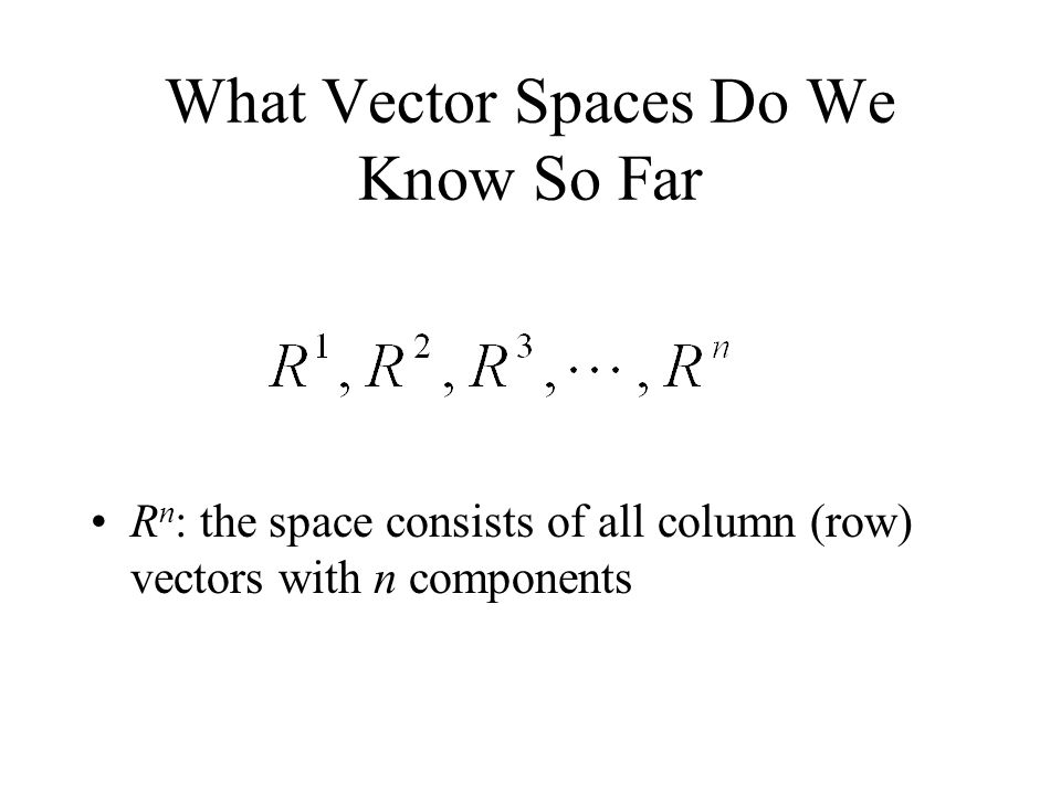 What Vector Spaces Do We Know So Far R n : the space consists of all column (row) vectors with n components