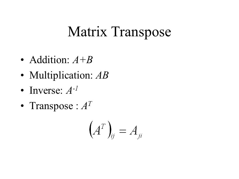 Matrix Transpose Addition: A+B Multiplication: AB Inverse: A -1 Transpose : A T
