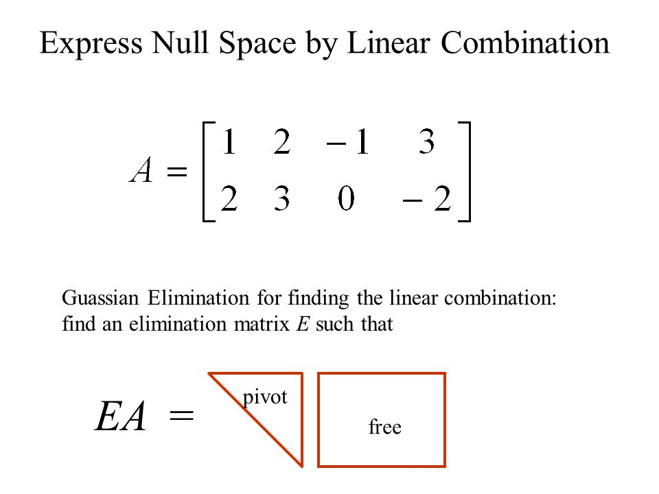 Express Null Space by Linear Combination Guassian Elimination for finding the linear combination: find an elimination matrix E such that EA = free pivot