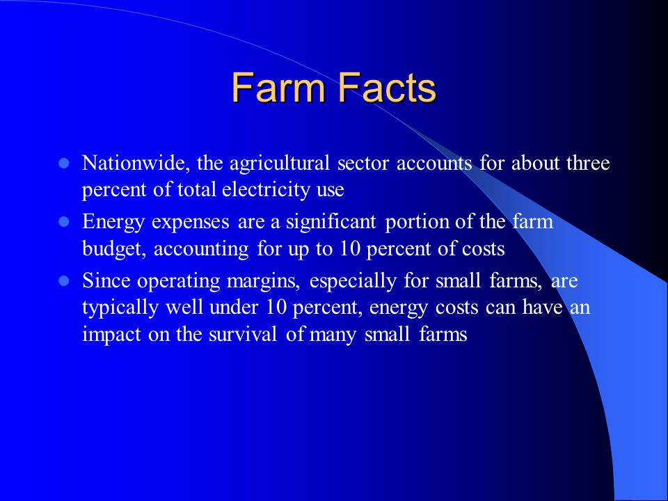 Farm Facts Nationwide, the agricultural sector accounts for about three percent of total electricity use Energy expenses are a significant portion of the farm budget, accounting for up to 10 percent of costs Since operating margins, especially for small farms, are typically well under 10 percent, energy costs can have an impact on the survival of many small farms