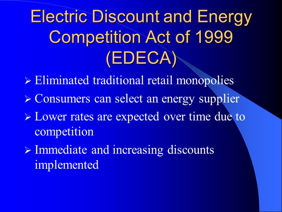Electric Discount and Energy Competition Act of 1999 (EDECA)  Eliminated traditional retail monopolies  Consumers can select an energy supplier  Lower rates are expected over time due to competition  Immediate and increasing discounts implemented