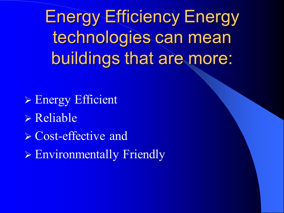 Energy Efficiency Energy technologies can mean buildings that are more:  Energy Efficient  Reliable  Cost-effective and  Environmentally Friendly