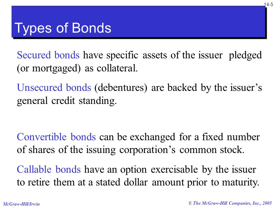 McGraw-Hill/Irwin 14-5 © The McGraw-Hill Companies, Inc., 2005 Types of Bonds Secured bonds have specific assets of the issuer pledged (or mortgaged) as collateral.