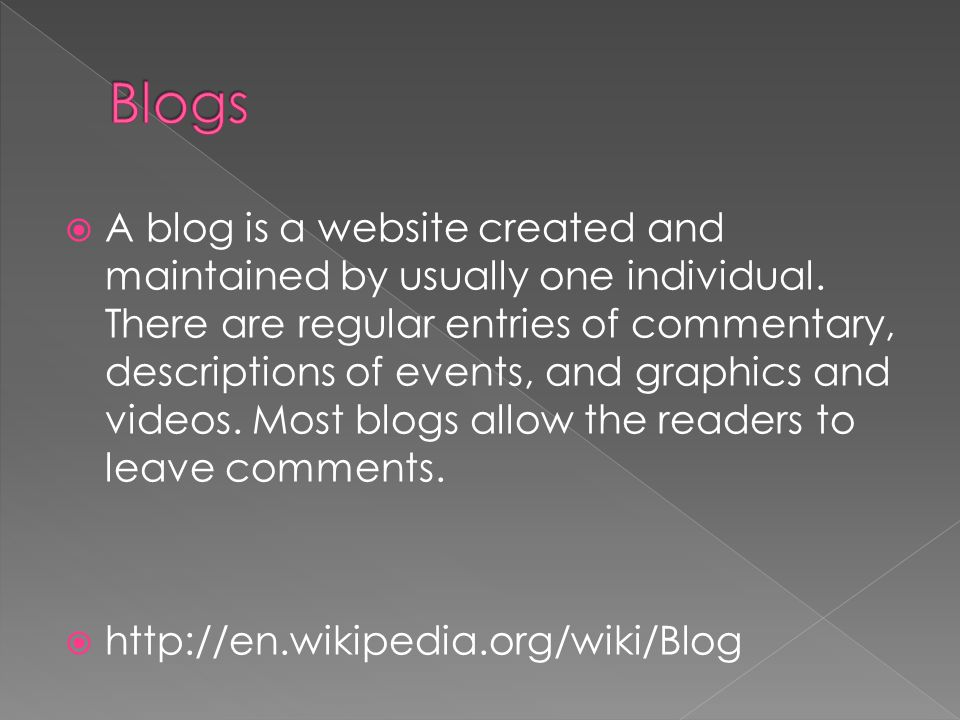  A blog is a website created and maintained by usually one individual.
