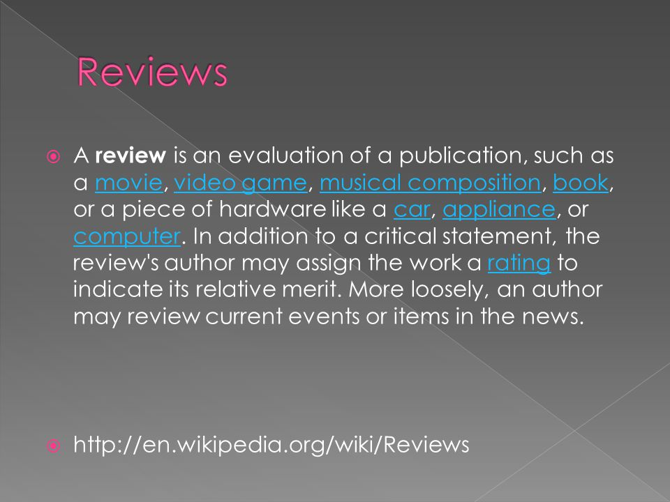  A review is an evaluation of a publication, such as a movie, video game, musical composition, book, or a piece of hardware like a car, appliance, or computer.