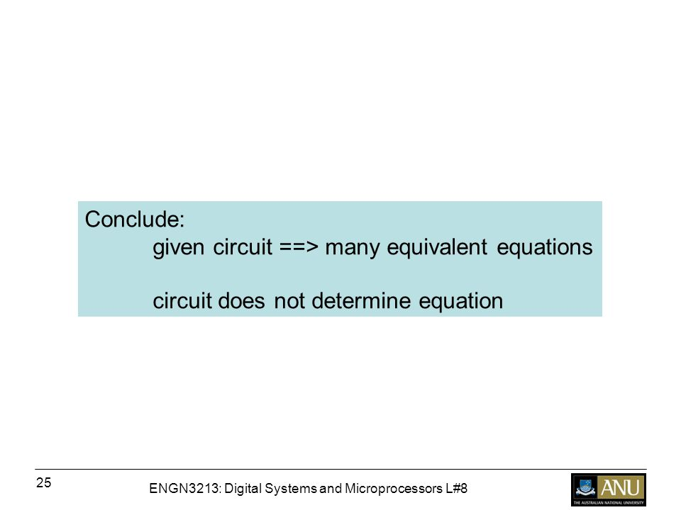 ENGN3213: Digital Systems and Microprocessors L#8 25 Conclude: given circuit ==> many equivalent equations circuit does not determine equation