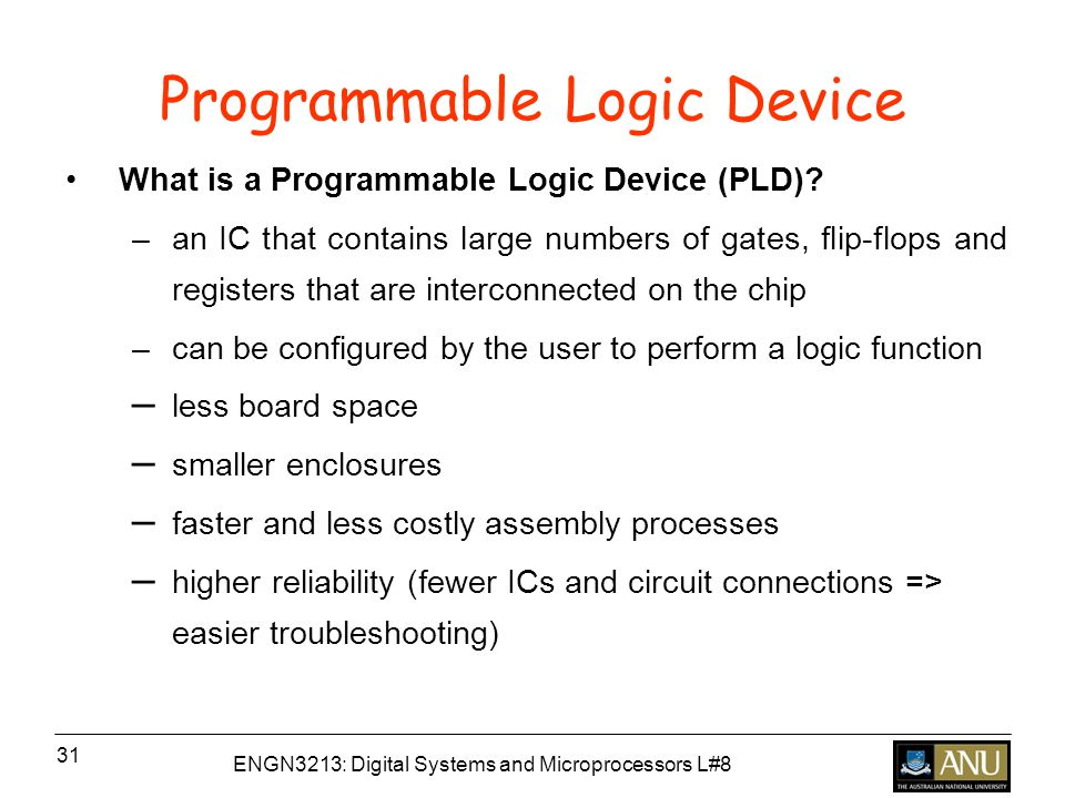 ENGN3213: Digital Systems and Microprocessors L#8 31 Programmable Logic Device What is a Programmable Logic Device (PLD).
