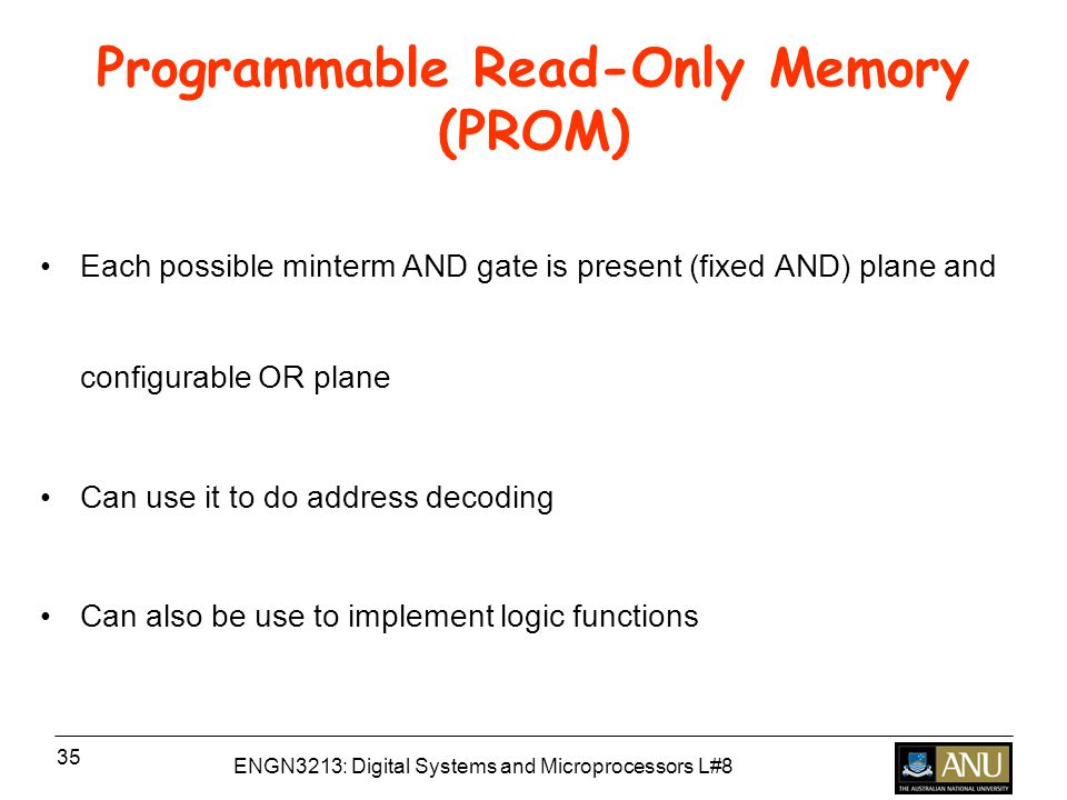 ENGN3213: Digital Systems and Microprocessors L#8 35 Programmable Read-Only Memory (PROM) Each possible minterm AND gate is present (fixed AND) plane and configurable OR plane Can use it to do address decoding Can also be use to implement logic functions