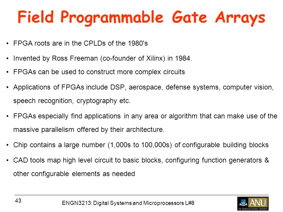 ENGN3213: Digital Systems and Microprocessors L#8 43 Field Programmable Gate Arrays FPGA roots are in the CPLDs of the 1980 s Invented by Ross Freeman (co-founder of Xilinx) in 1984.