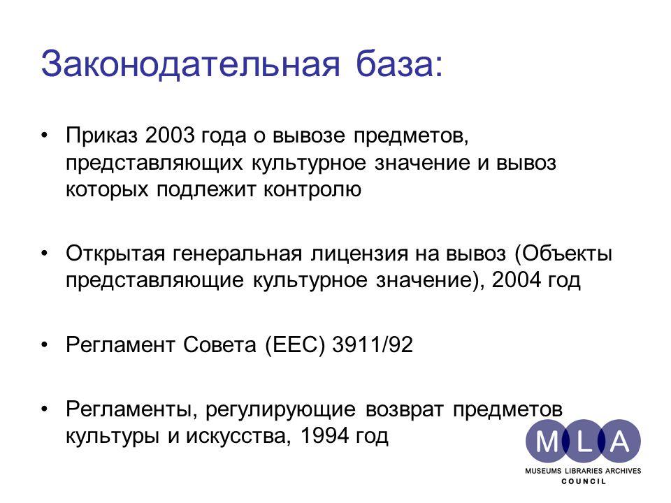 Законодательная база: Приказ 2003 года о вывозе предметов, представляющих культурное значение и вывоз которых подлежит контролю Открытая генеральная лицензия на вывоз (Объекты представляющие культурное значение), 2004 год Регламент Совета (EEC) 3911/92 Регламенты, регулирующие возврат предметов культуры и искусства, 1994 год