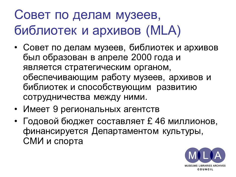 Совет по делам музеев, библиотек и архивов (MLA) Совет по делам музеев, библиотек и архивов был образован в апреле 2000 года и является стратегическим органом, обеспечивающим работу музеев, архивов и библиотек и способствующим развитию сотрудничества между ними.