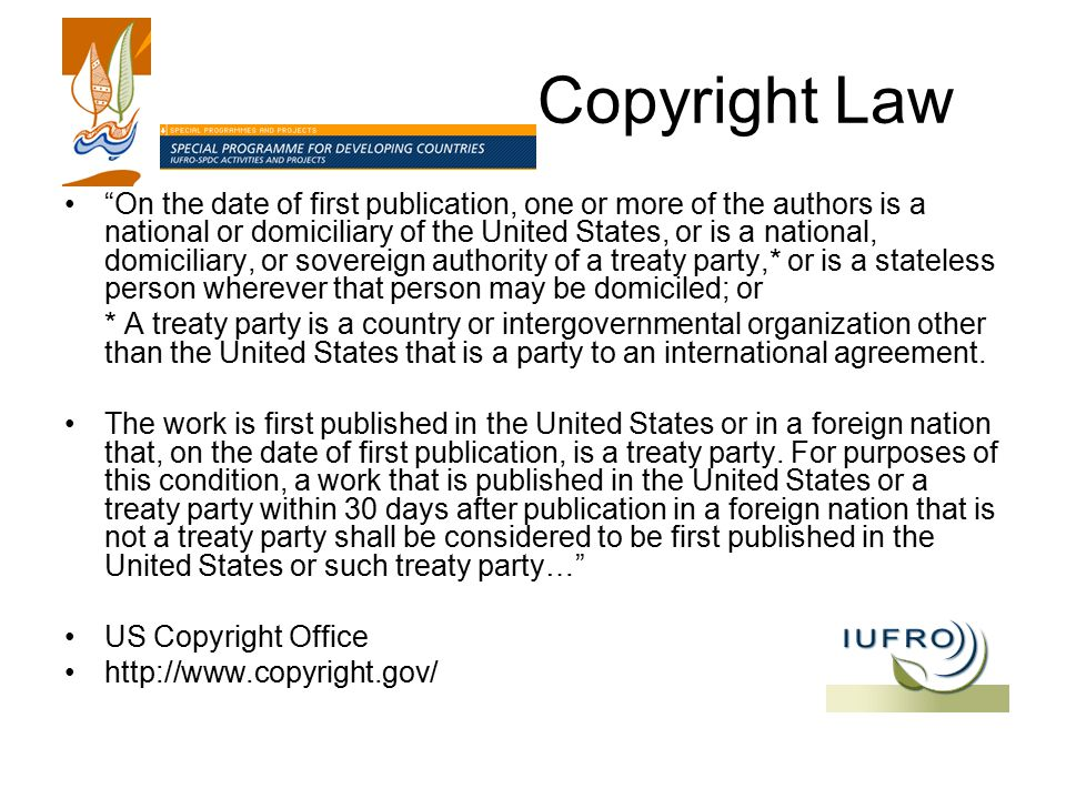 Copyright Law On the date of first publication, one or more of the authors is a national or domiciliary of the United States, or is a national, domiciliary, or sovereign authority of a treaty party,* or is a stateless person wherever that person may be domiciled; or * A treaty party is a country or intergovernmental organization other than the United States that is a party to an international agreement.