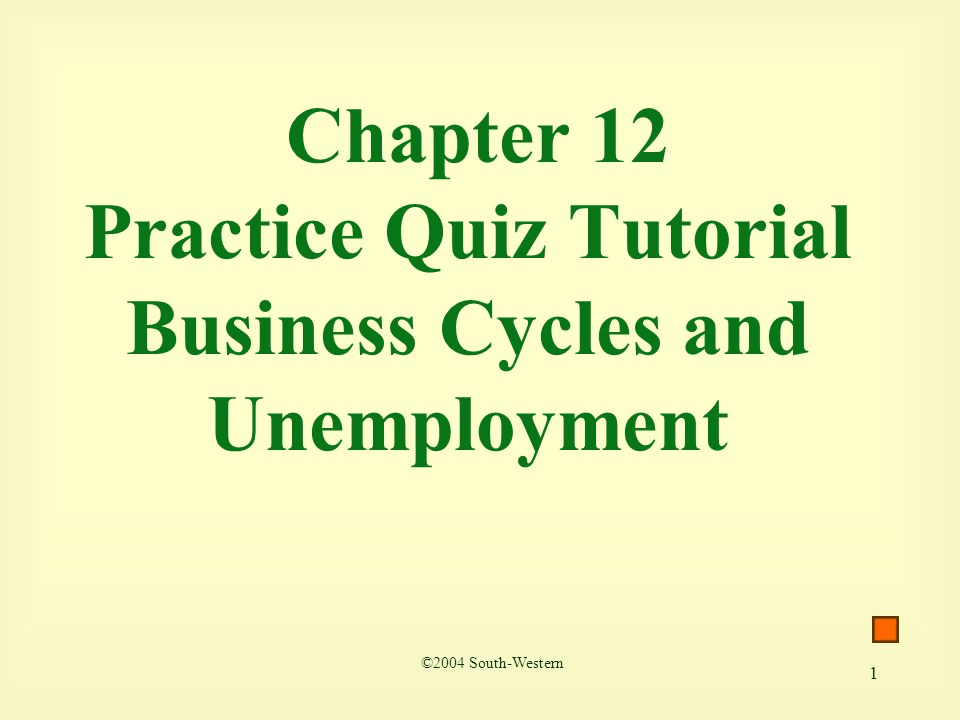 1 Chapter 12 Practice Quiz Tutorial Business Cycles and Unemployment ©2004 South-Western