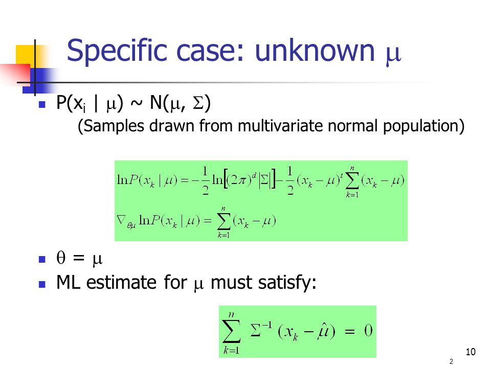 10 P(x i |  ) ~ N( ,  ) (Samples drawn from multivariate normal population)  =  ML estimate for  must satisfy: 2 Specific case: unknown 