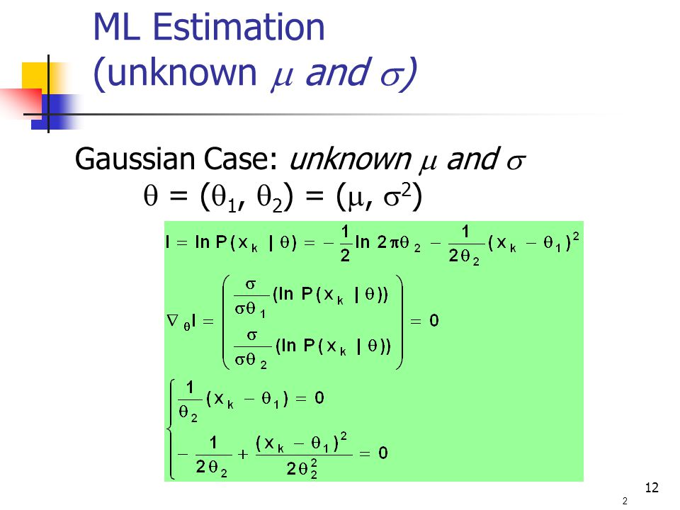 12 Gaussian Case: unknown  and   = (  1,  2 ) = ( ,  2 ) 2 ML Estimation (unknown  and  )