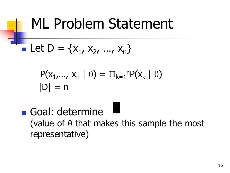 15 Let D = {x 1, x 2, …, x n } P(x 1,…, x n |  ) =  k=1 n P(x k |  ) |D| = n Goal: determine (value of  that makes this sample the most representative) 2 ML Problem Statement