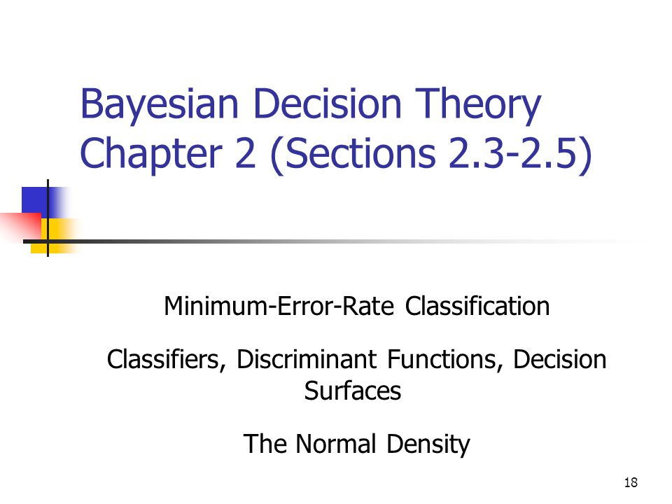 18 Bayesian Decision Theory Chapter 2 (Sections ) Minimum-Error-Rate Classification Classifiers, Discriminant Functions, Decision Surfaces The Normal Density