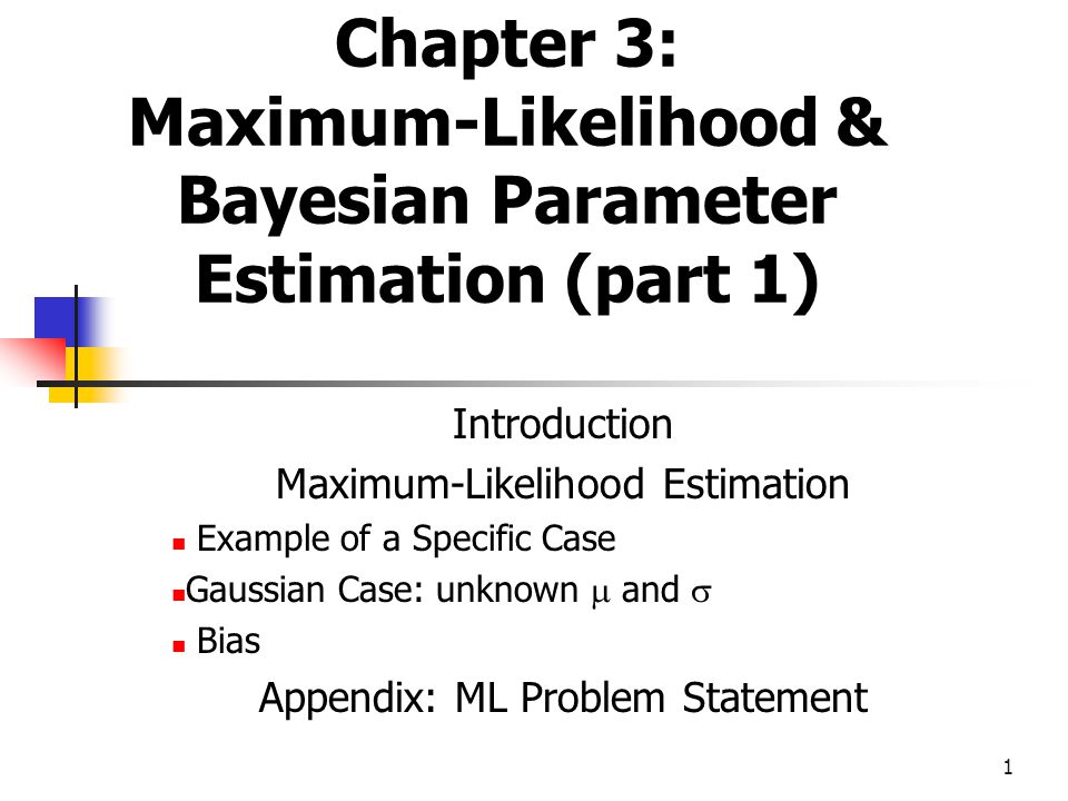 1 Chapter 3: Maximum-Likelihood & Bayesian Parameter Estimation (part 1) Introduction Maximum-Likelihood Estimation Example of a Specific Case Gaussian Case: unknown  and  Bias Appendix: ML Problem Statement