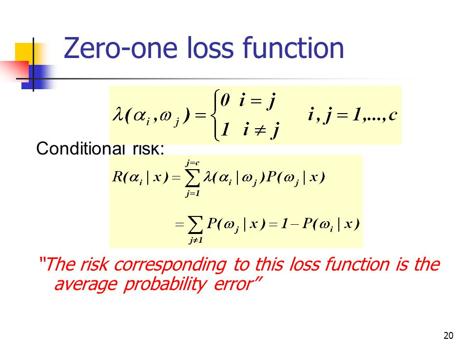 20 Conditional risk: The risk corresponding to this loss function is the average probability error  Zero-one loss function
