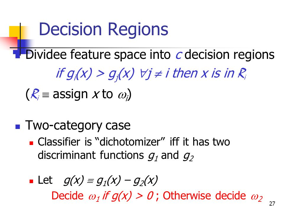 27 Dividee feature space into c decision regions if g i (x) > g j (x)  j  i then x is in R i ( R i  assign x to  i ) Two-category case Classifier is dichotomizer iff it has two discriminant functions g 1 and g 2 Let g(x)  g 1 (x) – g 2 (x) Decide  1 if g(x) > 0 ; Otherwise decide  2 Decision Regions