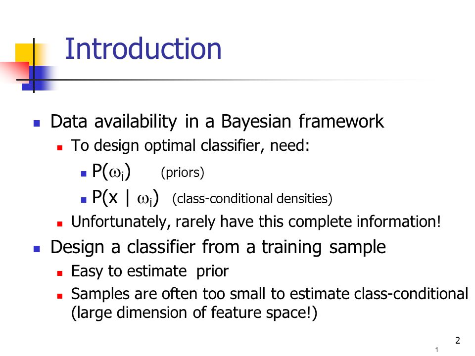 2 Data availability in a Bayesian framework To design optimal classifier, need: P(  i ) (priors) P(x |  i ) (class-conditional densities) Unfortunately, rarely have this complete information.