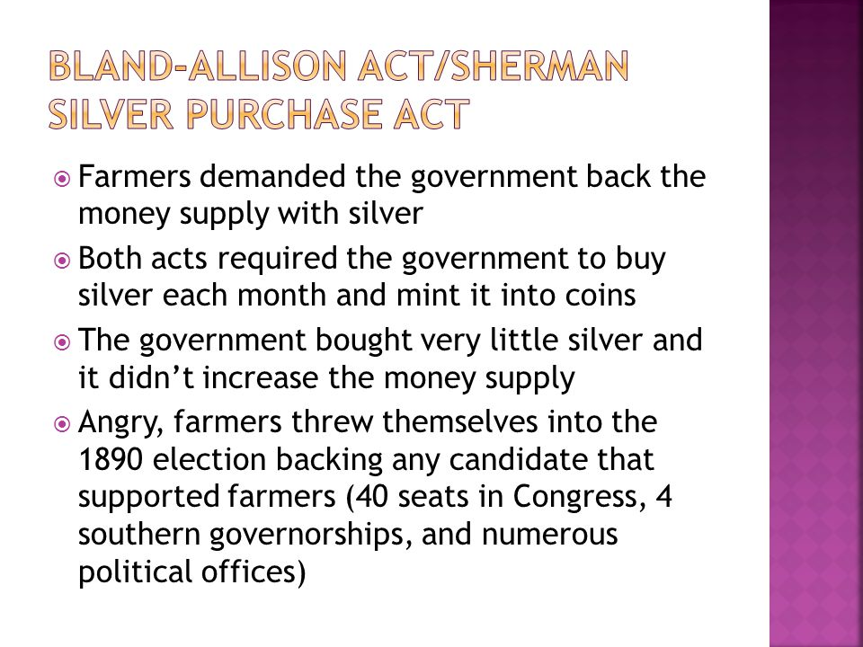  Farmers demanded the government back the money supply with silver  Both acts required the government to buy silver each month and mint it into coins  The government bought very little silver and it didn't increase the money supply  Angry, farmers threw themselves into the 1890 election backing any candidate that supported farmers (40 seats in Congress, 4 southern governorships, and numerous political offices)