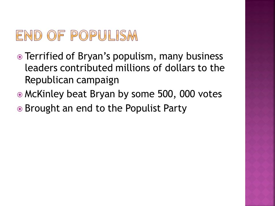  Terrified of Bryan's populism, many business leaders contributed millions of dollars to the Republican campaign  McKinley beat Bryan by some 500, 000 votes  Brought an end to the Populist Party