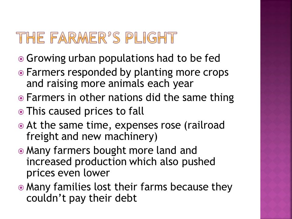  Growing urban populations had to be fed  Farmers responded by planting more crops and raising more animals each year  Farmers in other nations did the same thing  This caused prices to fall  At the same time, expenses rose (railroad freight and new machinery)  Many farmers bought more land and increased production which also pushed prices even lower  Many families lost their farms because they couldn't pay their debt