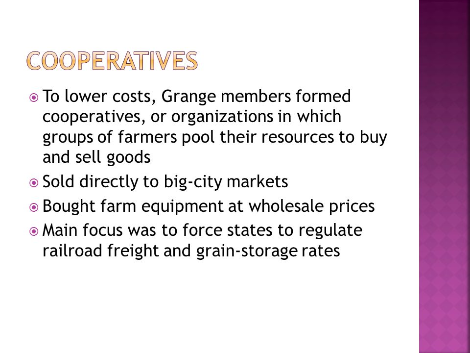  To lower costs, Grange members formed cooperatives, or organizations in which groups of farmers pool their resources to buy and sell goods  Sold directly to big-city markets  Bought farm equipment at wholesale prices  Main focus was to force states to regulate railroad freight and grain-storage rates