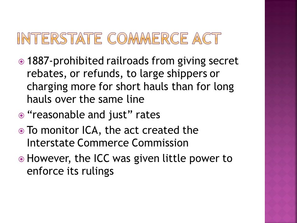  1887-prohibited railroads from giving secret rebates, or refunds, to large shippers or charging more for short hauls than for long hauls over the same line  reasonable and just rates  To monitor ICA, the act created the Interstate Commerce Commission  However, the ICC was given little power to enforce its rulings
