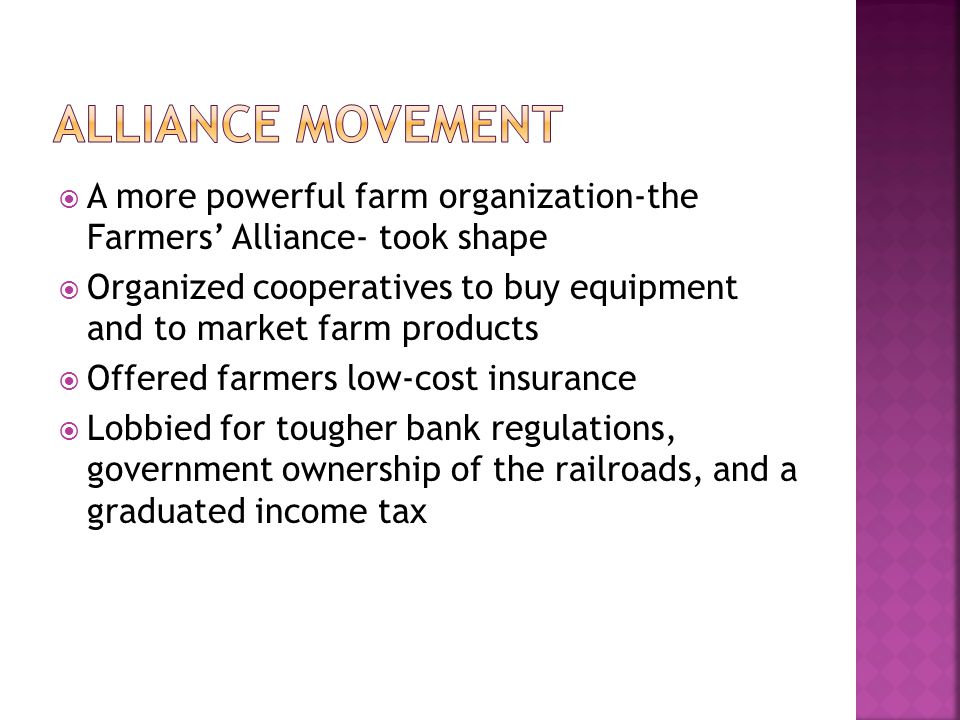  A more powerful farm organization-the Farmers' Alliance- took shape  Organized cooperatives to buy equipment and to market farm products  Offered farmers low-cost insurance  Lobbied for tougher bank regulations, government ownership of the railroads, and a graduated income tax