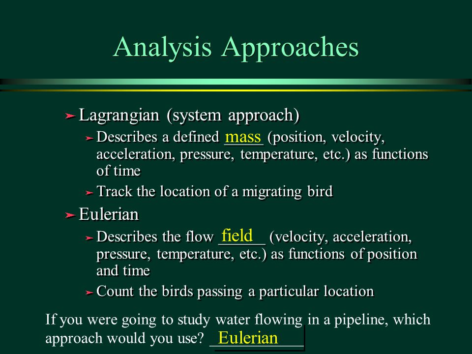 Analysis Approaches ä Lagrangian (system approach) ä Describes a defined _____ (position, velocity, acceleration, pressure, temperature, etc.) as functions of time ä Track the location of a migrating bird ä Eulerian ä Describes the flow ______ (velocity, acceleration, pressure, temperature, etc.) as functions of position and time ä Count the birds passing a particular location ä Lagrangian (system approach) ä Describes a defined _____ (position, velocity, acceleration, pressure, temperature, etc.) as functions of time ä Track the location of a migrating bird ä Eulerian ä Describes the flow ______ (velocity, acceleration, pressure, temperature, etc.) as functions of position and time ä Count the birds passing a particular location If you were going to study water flowing in a pipeline, which approach would you use.