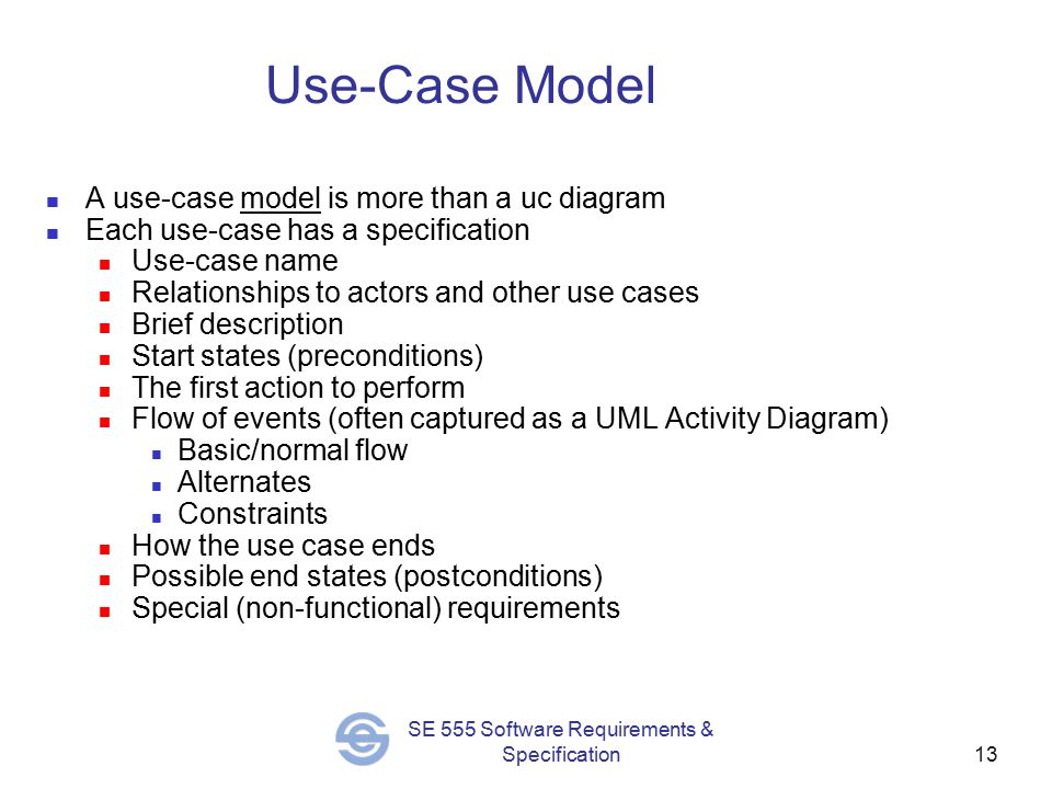 13 SE 555 Software Requirements & Specification Use-Case Model A use-case model is more than a uc diagram Each use-case has a specification Use-case name Relationships to actors and other use cases Brief description Start states (preconditions) The first action to perform Flow of events (often captured as a UML Activity Diagram) Basic/normal flow Alternates Constraints How the use case ends Possible end states (postconditions) Special (non-functional) requirements