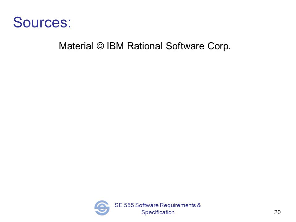 20 SE 555 Software Requirements & Specification Sources: Material © IBM Rational Software Corp.