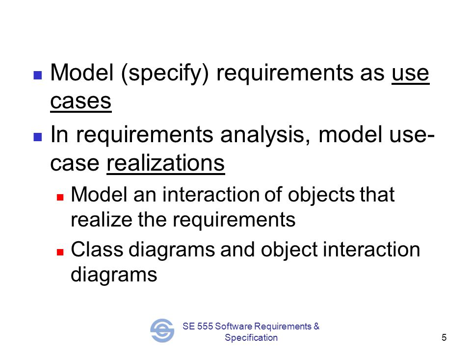 5 SE 555 Software Requirements & Specification Model (specify) requirements as use cases In requirements analysis, model use- case realizations Model an interaction of objects that realize the requirements Class diagrams and object interaction diagrams
