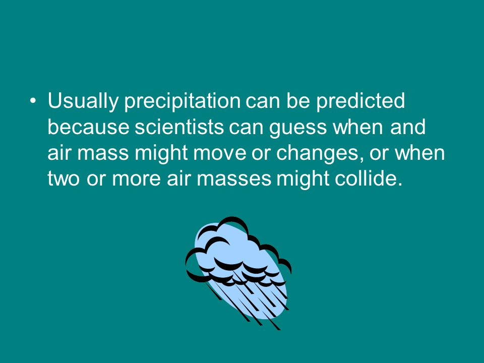 Usually precipitation can be predicted because scientists can guess when and air mass might move or changes, or when two or more air masses might collide.