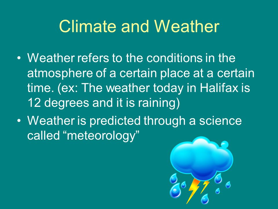 Climate and Weather Weather refers to the conditions in the atmosphere of a certain place at a certain time.
