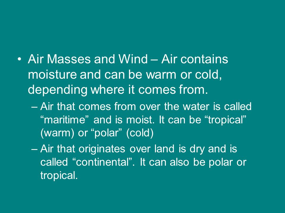 Air Masses and Wind – Air contains moisture and can be warm or cold, depending where it comes from.