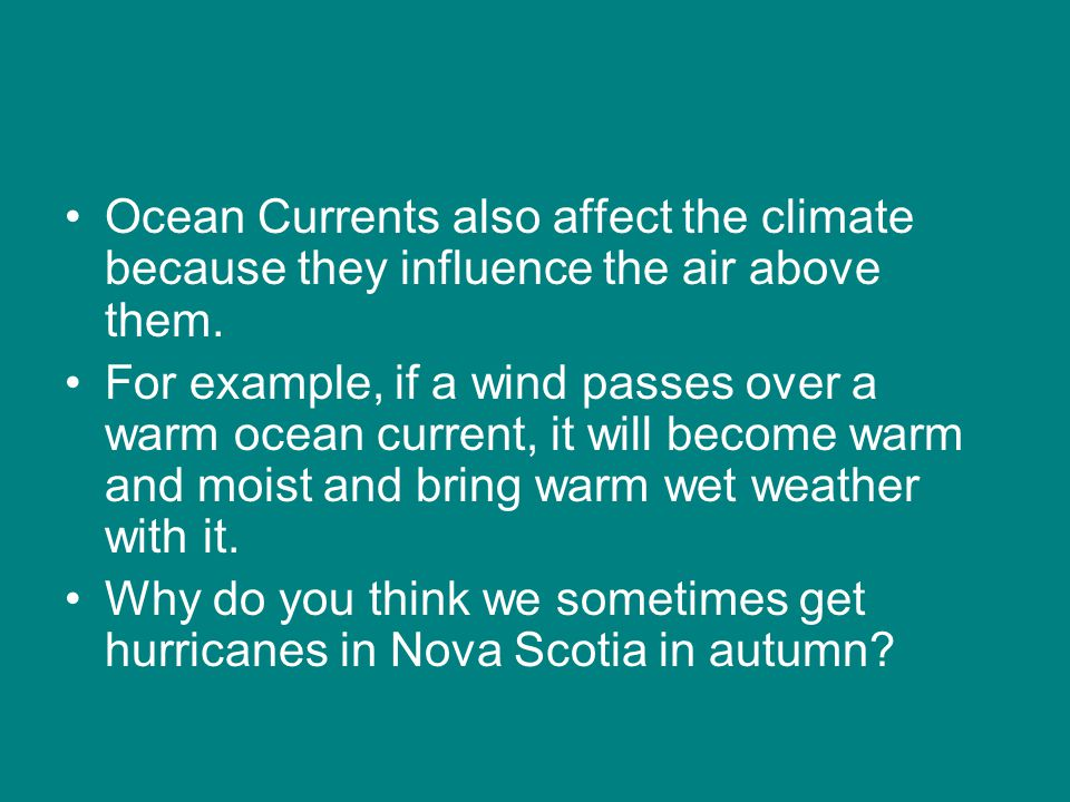 Ocean Currents also affect the climate because they influence the air above them.
