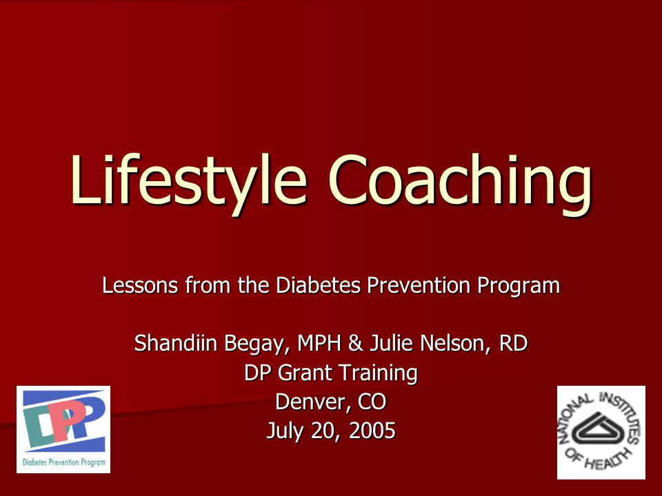 Lifestyle Coaching Lessons from the Diabetes Prevention Program Shandiin Begay, MPH & Julie Nelson, RD DP Grant Training Denver, CO July 20, 2005