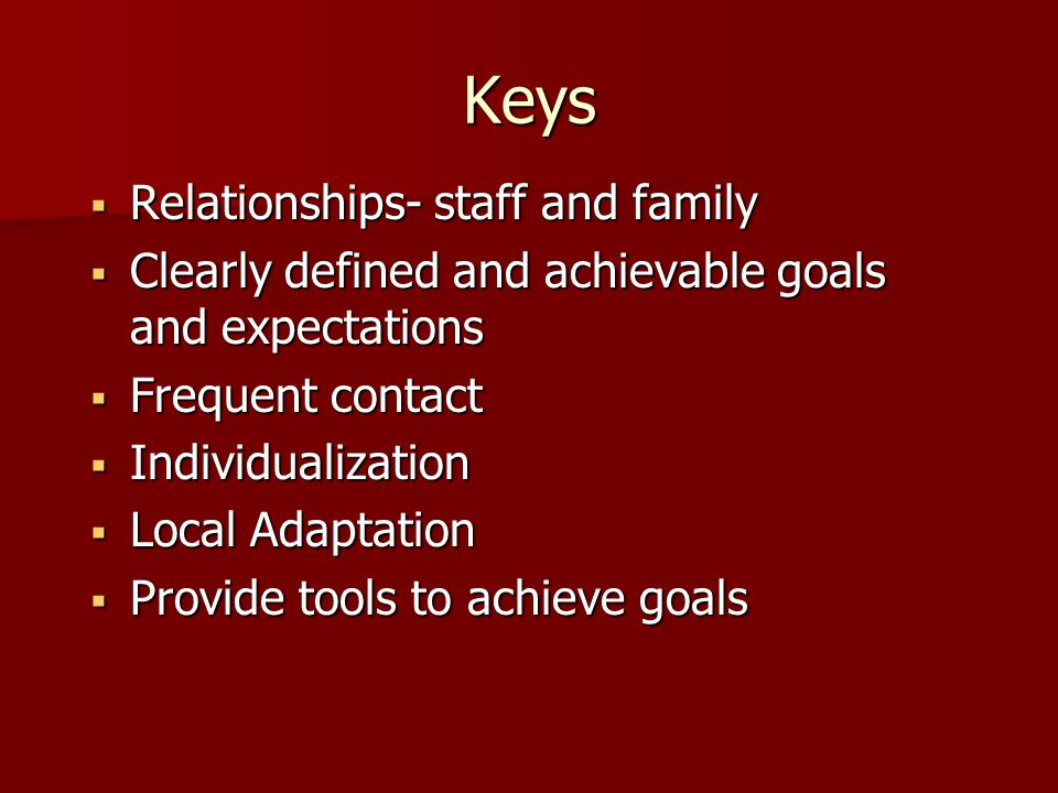 Keys  Relationships- staff and family  Clearly defined and achievable goals and expectations  Frequent contact  Individualization  Local Adaptation  Provide tools to achieve goals