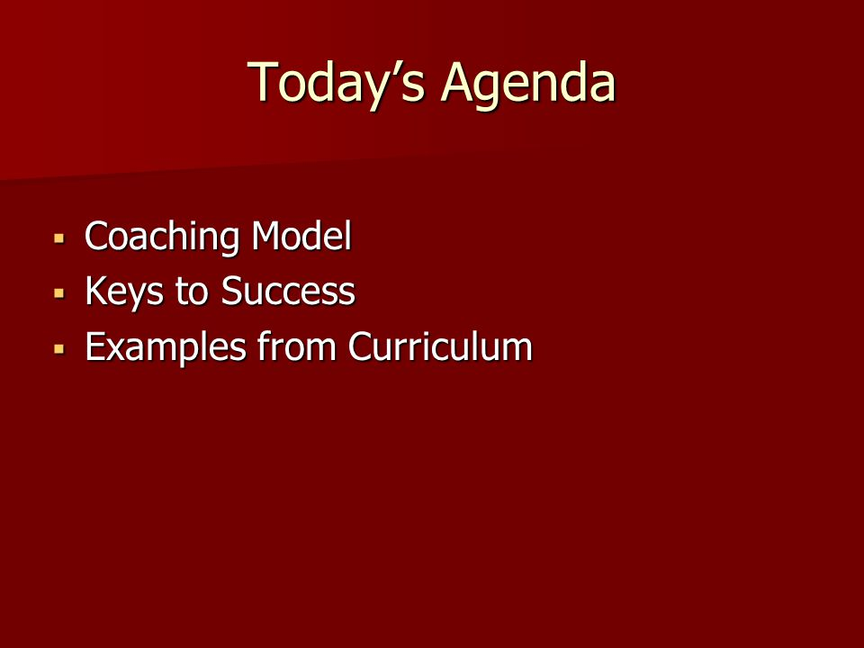Today's Agenda  Coaching Model  Keys to Success  Examples from Curriculum
