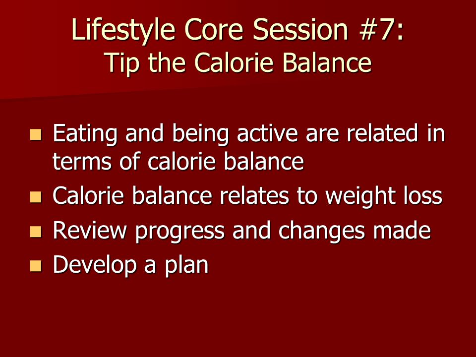 Lifestyle Core Session #7: Tip the Calorie Balance Eating and being active are related in terms of calorie balance Eating and being active are related in terms of calorie balance Calorie balance relates to weight loss Calorie balance relates to weight loss Review progress and changes made Review progress and changes made Develop a plan Develop a plan