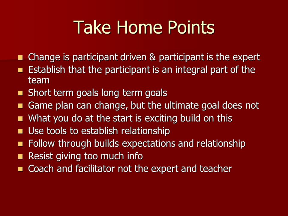 Take Home Points Change is participant driven & participant is the expert Change is participant driven & participant is the expert Establish that the participant is an integral part of the team Establish that the participant is an integral part of the team Short term goals long term goals Short term goals long term goals Game plan can change, but the ultimate goal does not Game plan can change, but the ultimate goal does not What you do at the start is exciting build on this What you do at the start is exciting build on this Use tools to establish relationship Use tools to establish relationship Follow through builds expectations and relationship Follow through builds expectations and relationship Resist giving too much info Resist giving too much info Coach and facilitator not the expert and teacher Coach and facilitator not the expert and teacher