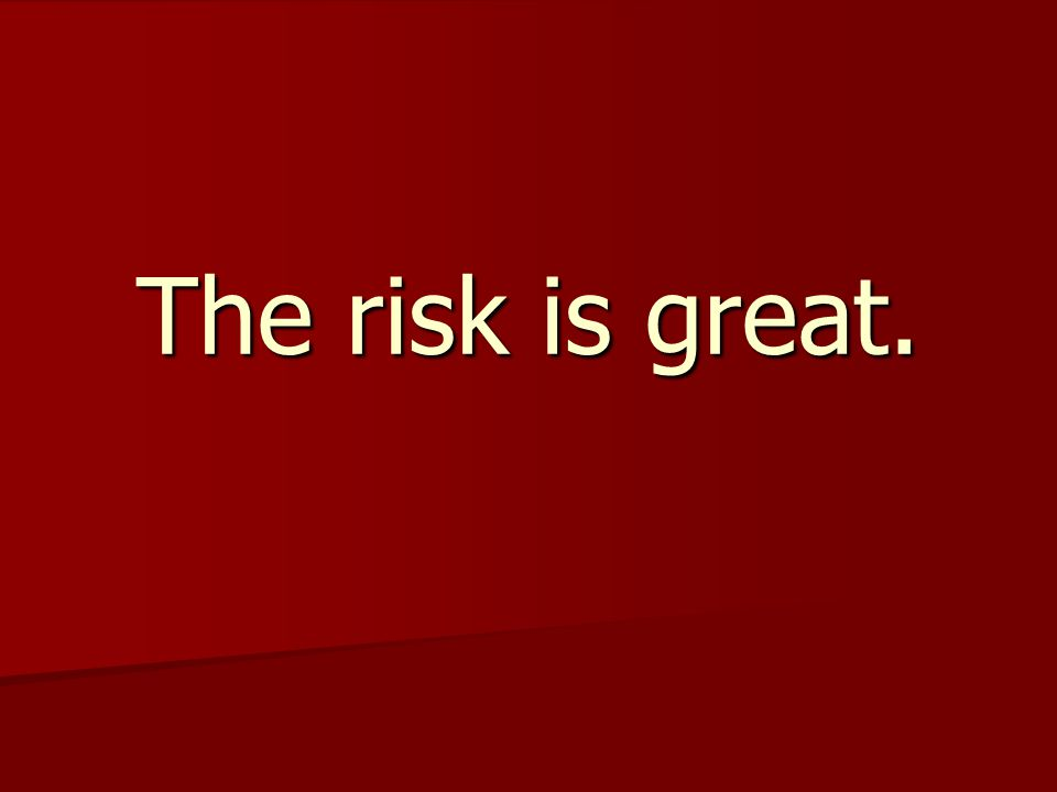 The risk is great.
