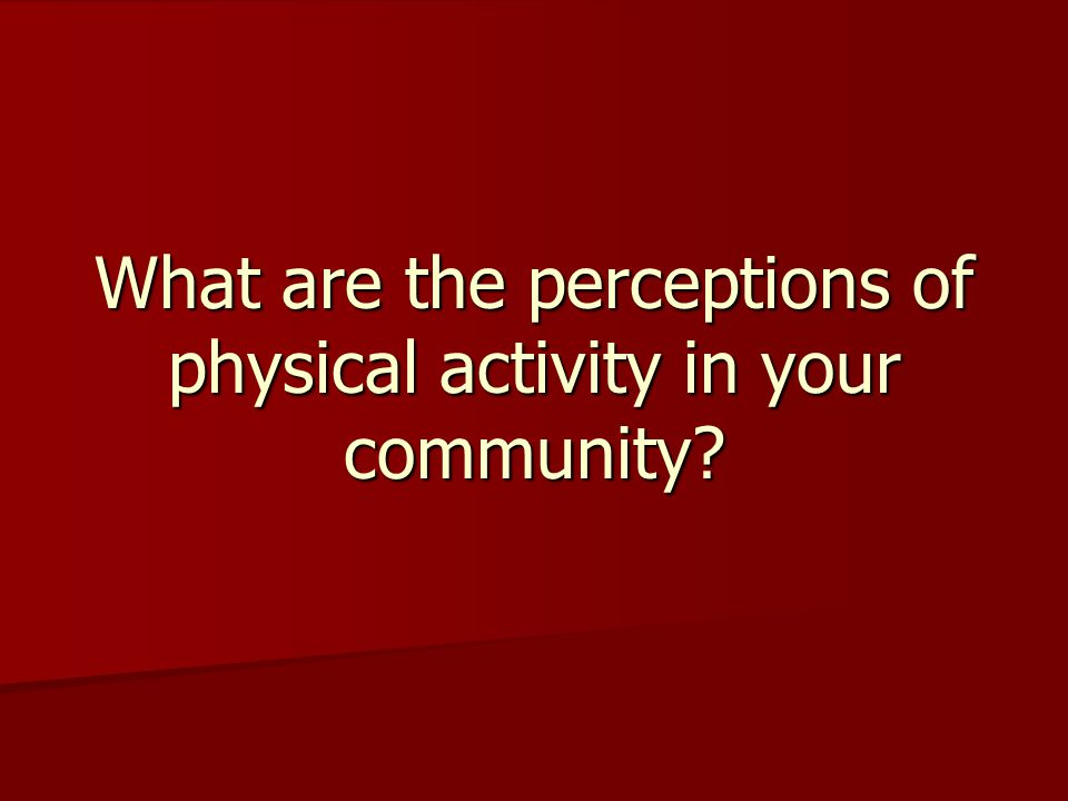 What are the perceptions of physical activity in your community