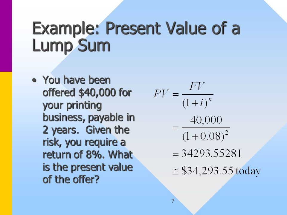 7 Example: Present Value of a Lump Sum You have been offered $40,000 for your printing business, payable in 2 years.