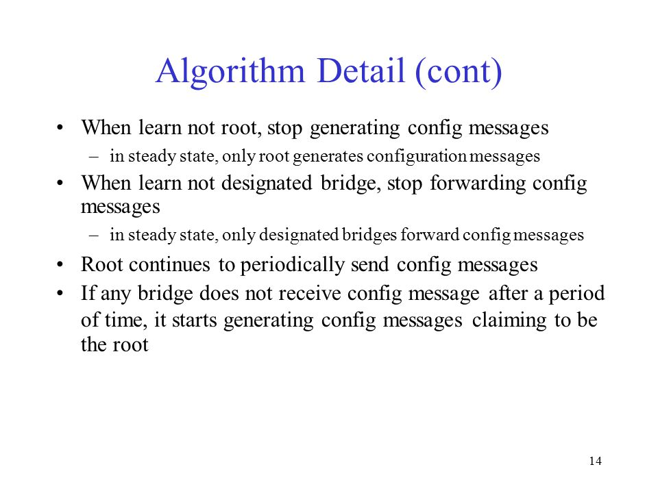 14 Algorithm Detail (cont) When learn not root, stop generating config messages –in steady state, only root generates configuration messages When learn not designated bridge, stop forwarding config messages –in steady state, only designated bridges forward config messages Root continues to periodically send config messages If any bridge does not receive config message after a period of time, it starts generating config messages claiming to be the root